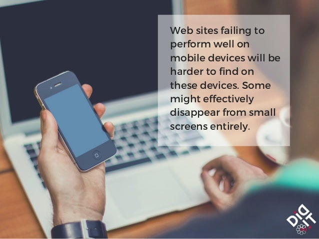 Web sites failing to perform well on mobile devices will be harder to find on these devices. Some might effectively disapp...