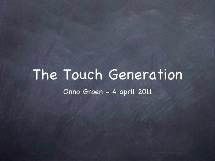 The Touch Generation <ul><li>Onno Groen - 4 april 2011 </li></ul>