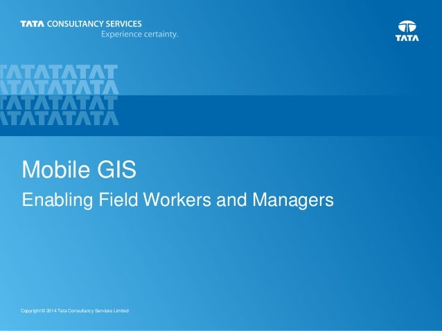 1Copyright © 2014 Tata Consultancy Services Limited Mobile GIS Enabling Field Workers and Managers