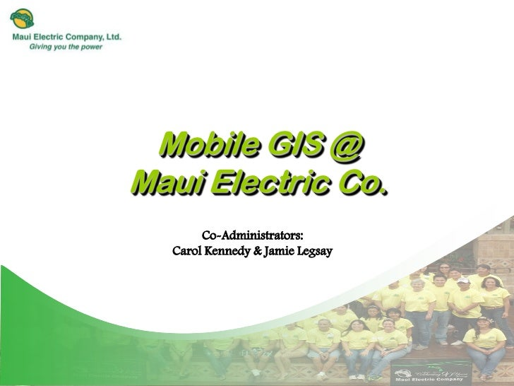 Mobile GIS @Maui Electric Co.       Co-Administrators:  Carol Kennedy & Jamie Legsay