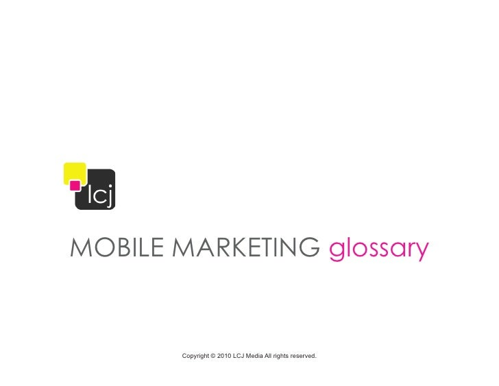 MOBILE MARKETING glossary       Copyright © 2010 LCJ Media All rights reserved.
