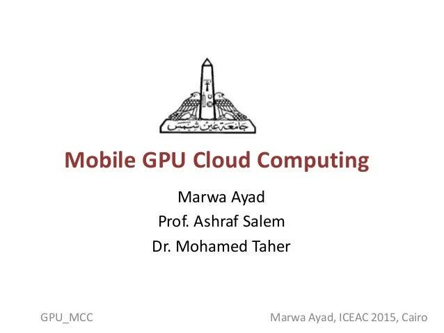 Mobile GPU Cloud Computing Marwa Ayad Prof. Ashraf Salem Dr. Mohamed Taher GPU_MCC Marwa Ayad, ICEAC 2015, Cairo