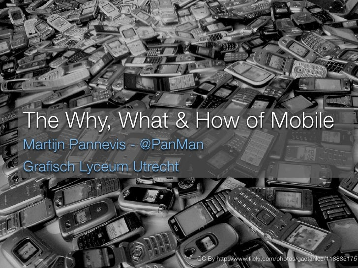 The Why, What & How of Mobile Martijn Pannevis - @PanMan Grafisch Lyceum Utrecht                              CC By http://...