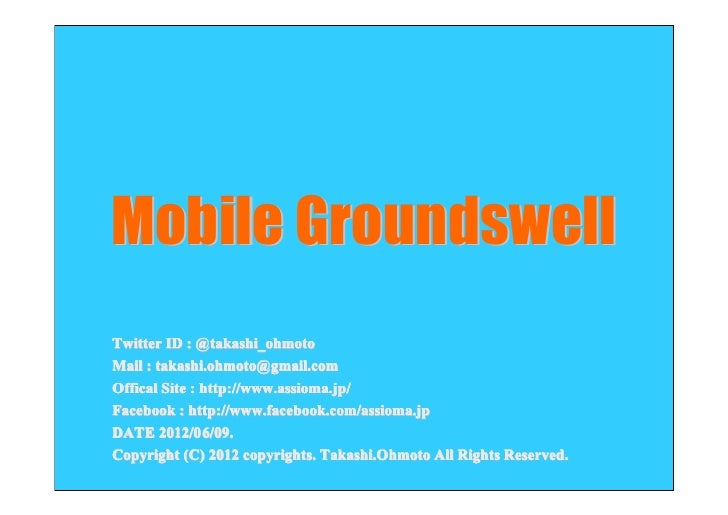 Mobile GroundswellTwitter ID : @takashi_ohmotoMail : takashi.ohmoto@gmail.comOffical Site : http://www.assioma.jp/Facebook...