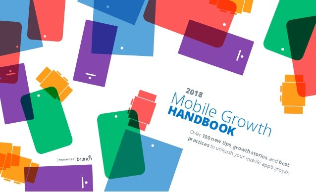 Mobile Growth HANDBOOK 2018 Over 100 new tips, growth stories, and best practices to unleash your mobile app's growth