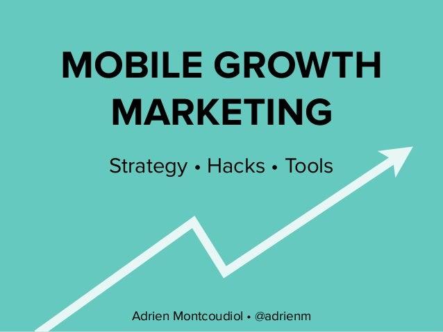 MOBILE GROWTH MARKETING Adrien Montcoudiol • @adrienm Strategy • Hacks • Tools