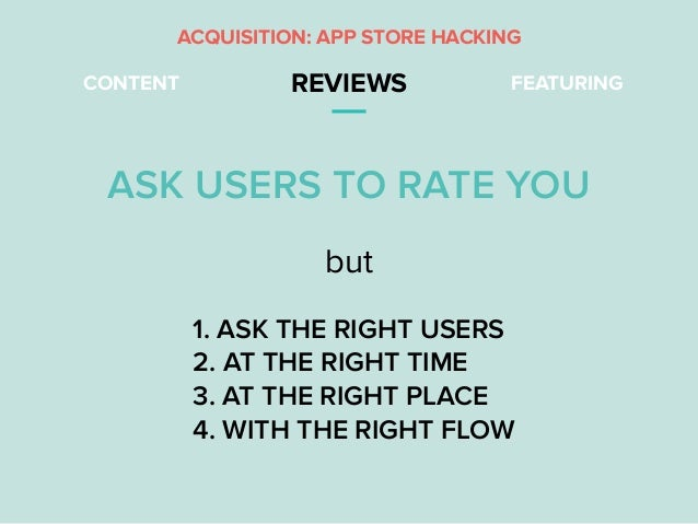 CONTENT REVIEWS FEATURING ASK USERS TO RATE YOU ACQUISITION: APP STORE HACKING 1. ASK THE RIGHT USERS 2. AT THE RIGHT TIME...