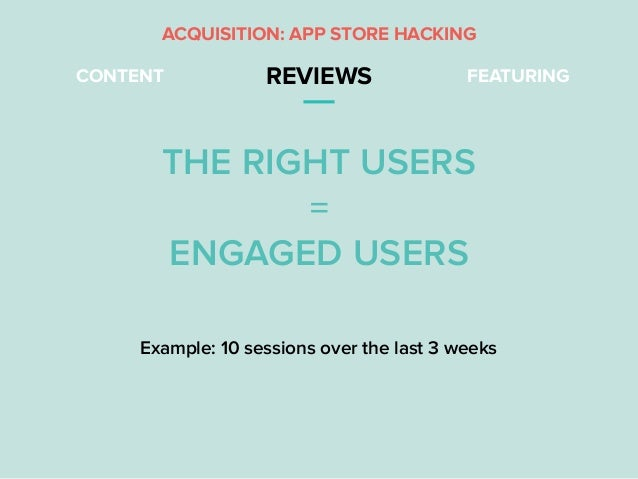 CONTENT REVIEWS FEATURING THE RIGHT USERS = ENGAGED USERS ACQUISITION: APP STORE HACKING Example: 10 sessions over the las...