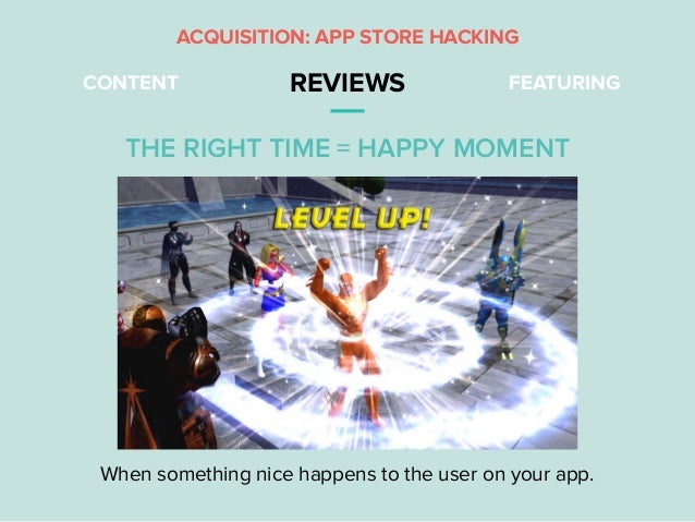 CONTENT REVIEWS FEATURING ACQUISITION: APP STORE HACKING When something nice happens to the user on your app. THE RIGHT TI...