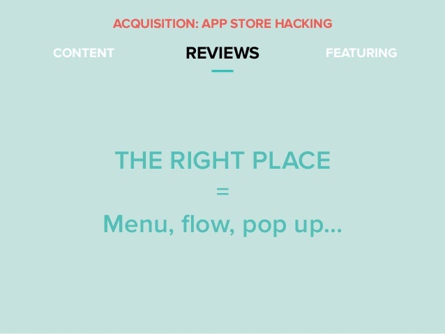 CONTENT REVIEWS FEATURING THE RIGHT PLACE = Menu, flow, pop up… ACQUISITION: APP STORE HACKING