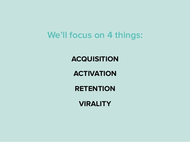 ACTIVATION RETENTION VIRALITY ACQUISITION We'll focus on 4 things: