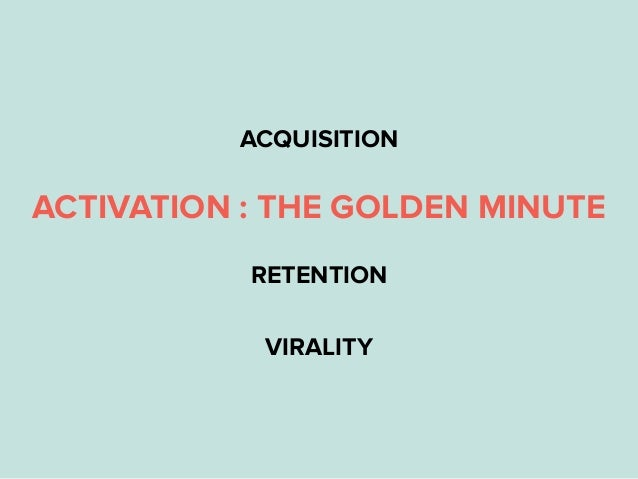 ACQUISITION ACTIVATION : THE GOLDEN MINUTE RETENTION VIRALITY