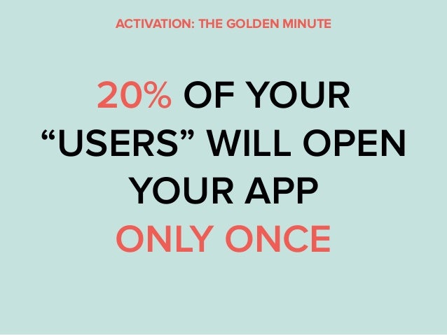 """ACTIVATION: THE GOLDEN MINUTE 20% OF YOUR """"USERS"""" WILL OPEN YOUR APP ONLY ONCE"""