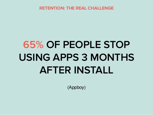 65% OF PEOPLE STOP USING APPS 3 MONTHS AFTER INSTALL (Appboy) RETENTION: THE REAL CHALLENGE