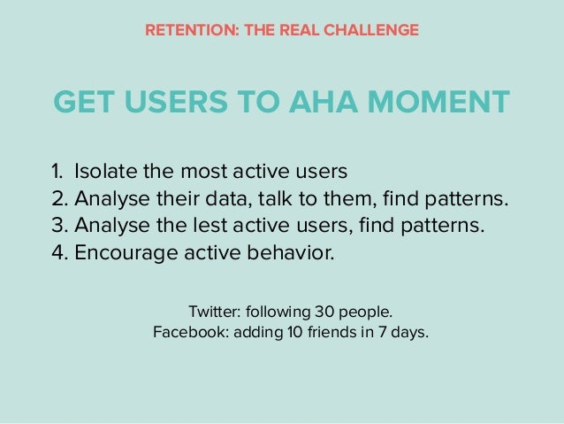 1. Isolate the most active users 2. Analyse their data, talk to them, find patterns. 3. Analyse the lest active users, find ...