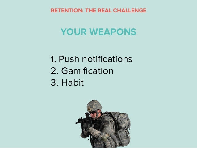 1. Push notifications 2. Gamification 3. Habit YOUR WEAPONS RETENTION: THE REAL CHALLENGE