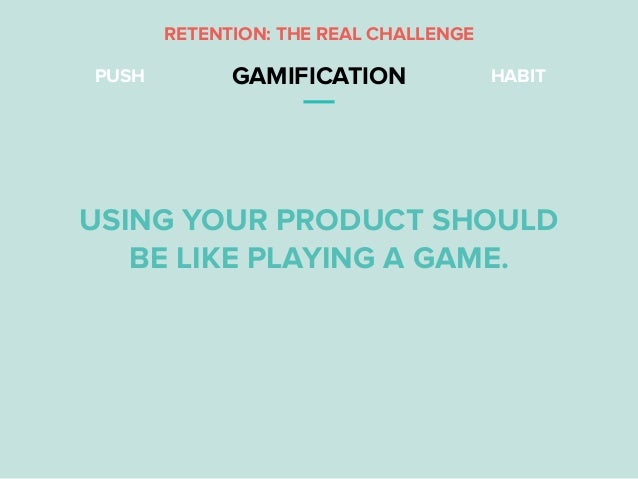 PUSH GAMIFICATION HABIT RETENTION: THE REAL CHALLENGE USING YOUR PRODUCT SHOULD BE LIKE PLAYING A GAME.
