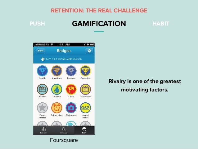 PUSH GAMIFICATION HABIT Foursquare Rivalry is one of the greatest motivating factors. RETENTION: THE REAL CHALLENGE