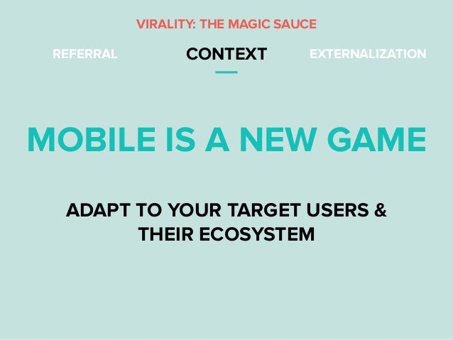 REFERRAL CONTEXT EXTERNALIZATION MOBILE IS A NEW GAME ADAPT TO YOUR TARGET USERS & THEIR ECOSYSTEM VIRALITY: THE MAGIC SAU...