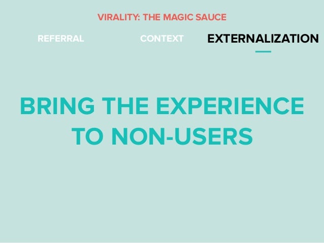 REFERRAL CONTEXT EXTERNALIZATION BRING THE EXPERIENCE TO NON-USERS VIRALITY: THE MAGIC SAUCE