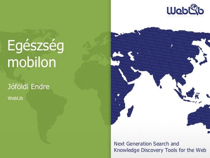 Next Generation Search and  Knowledge Discovery Tools for the Web Egészség mobilon Jóföldi Endre WebLib
