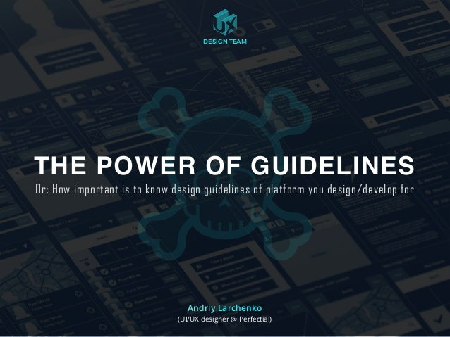 Andriy Larchenko (UI/UX designer @ Perfectial) THE POWER OF GUIDELINES Or: How important is to know design guidelines of p...