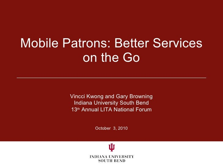 Mobile Patrons: Better Services on the Go October  3, 2010 Vincci Kwong and Gary Browning Indiana University South Bend 13...
