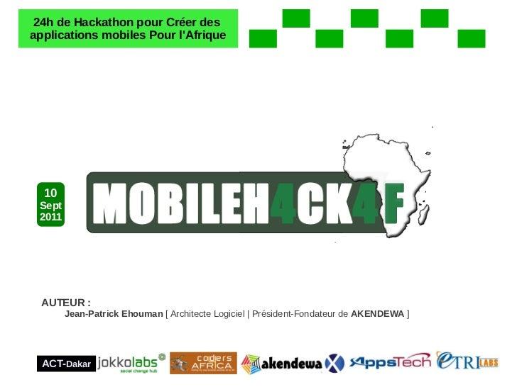 24h de Hackathon pour Créer desapplications mobiles Pour lAfrique  10 Sept 2011  AUTEUR :        Jean-Patrick Ehouman [ Ar...