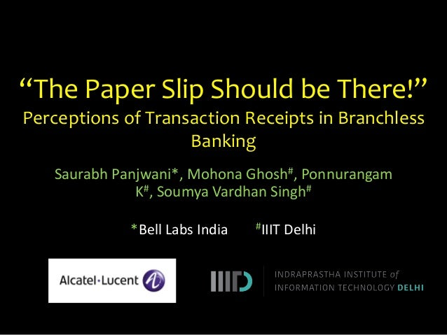 """The Paper Slip Should be There!"" Perceptions of Transaction Receipts in Branchless Banking Saurabh Panjwani*, Mohona Ghos..."