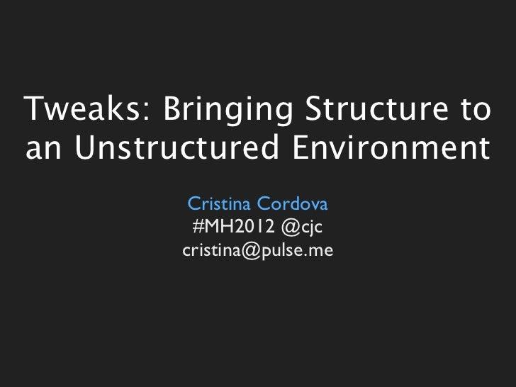 Tweaks: Bringing Structure toan Unstructured Environment          Cristina Cordova          #MH2012 @cjc         cristina@...