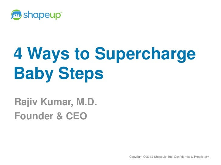 4 Ways to SuperchargeBaby StepsRajiv Kumar, M.D.Founder & CEO                    Copyright © 2012 ShapeUp, Inc. Confidenti...