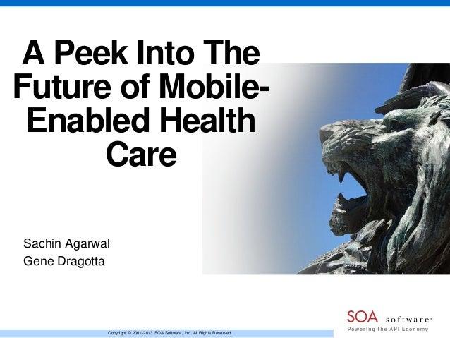 A Peek Into The Future of MobileEnabled Health Care Sachin Agarwal Gene Dragotta  Copyright © 2001-2013 SOA Software, Inc....