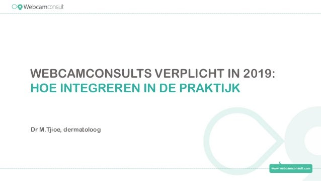 WEBCAMCONSULTS VERPLICHT IN 2019: HOE INTEGREREN IN DE PRAKTIJK Dr M.Tjioe, dermatoloog
