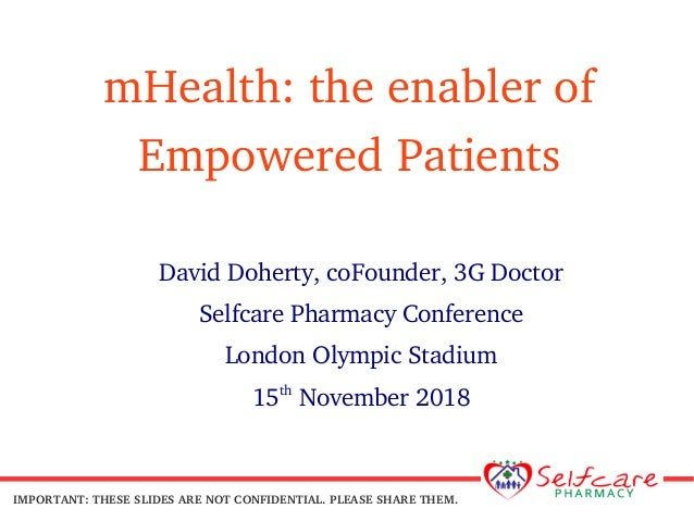 mHealth: the enabler of Empowered Patients David Doherty, coFounder, 3G Doctor Selfcare Pharmacy Conference London Olympic...