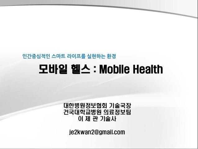 대한병원정보협회기술국장  건국대학교병원의료정보팀  이제관기술사  je2kwan2@gmail.com  모바일헬스:Mobile Health  인간중심적인스마트라이프를실현하는환경