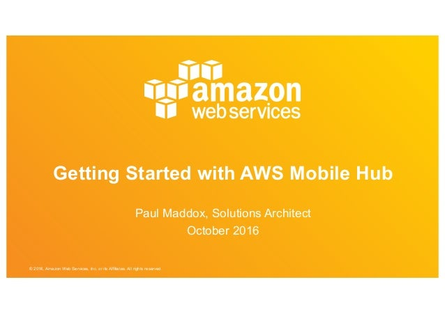© 2016, Amazon Web Services, Inc. or its Affiliates. All rights reserved. Getting Started with AWS Mobile Hub Paul Maddox,...