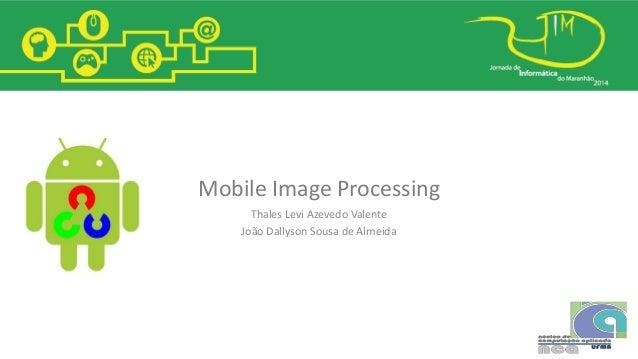 Mobile Image Processing Thales Levi Azevedo Valente João Dallyson Sousa de Almeida