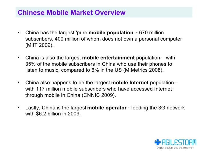 Chinese Mobile Market Overview  •   China has the largest 'pure mobile population' ‐ 670 million     subscribers, 400 mill...