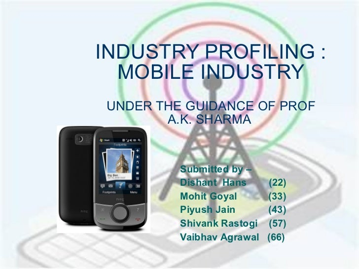 INDUSTRY PROFILING : MOBILE INDUSTRY UNDER THE GUIDANCE OF PROF A.K. SHARMA  Submitted by –  Dishant  Hans  (22) Mohit Goy...