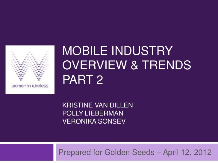 MOBILE INDUSTRYOVERVIEW & TRENDSPART 2KRISTINE VAN DILLENPOLLY LIEBERMANVERONIKA SONSEVPrepared for Golden Seeds – April 1...
