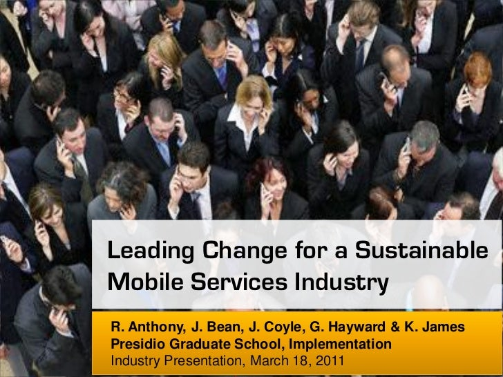 Leading Change for a Sustainable Mobile Services Industry R. Anthony, J. Bean, J. Coyle, G. Hayward & K. James  Presidio G...