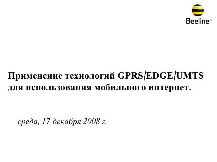 среда, 17 декабря 2008 г. Применение технологий  GPRS / EDGE / UMTS  для использования мобильного интернет.