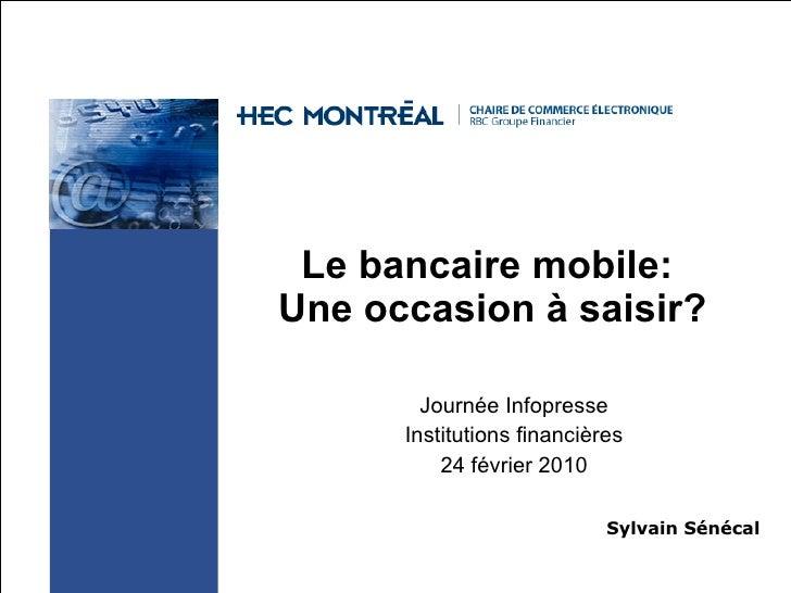 Le bancaire mobile:  Une occasion à saisir? Journée Infopresse Institutions financières 24 février 2010 Sylvain Sénécal