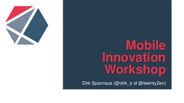 MobileInnovationWorkshopDirk Spannaus (@dirk_s of @twentyZen)