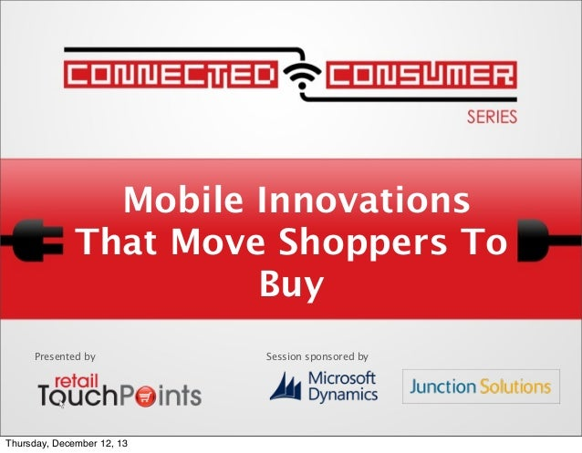Mobile Innovations That Move Shoppers To Buy Presented by  Thursday, December 12, 13  Session sponsored by