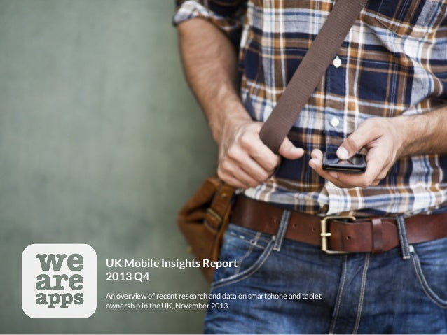 UK Mobile Insights Report  2013 Q4 An overview of recent research and data on smartphone and tablet ownership in the UK, N...