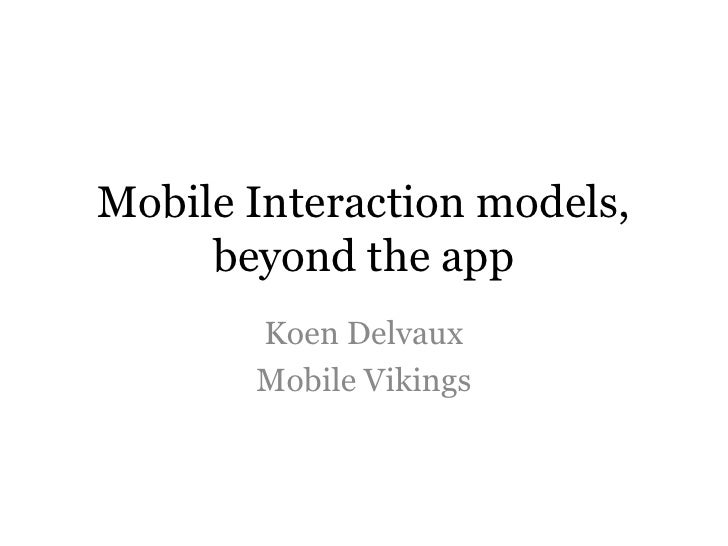 Mobile Interaction models, beyond the app<br />Koen Delvaux<br />Mobile Vikings<br />