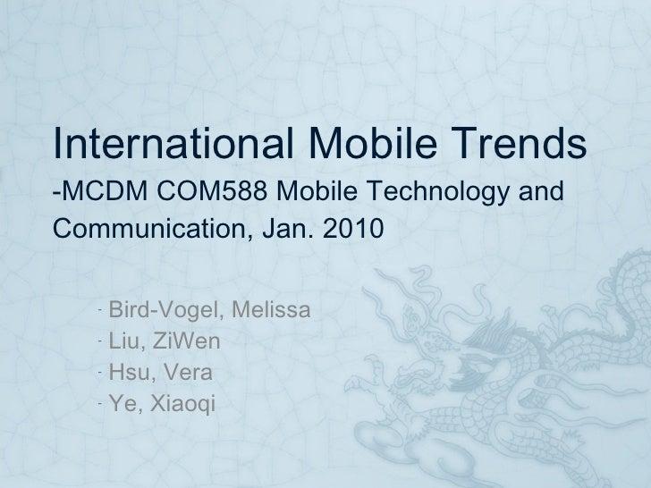 International Mobile Trends -MCDM COM588 Mobile Technology and Communication, Jan. 2010 <ul><li>Bird-Vogel, Melissa </li><...