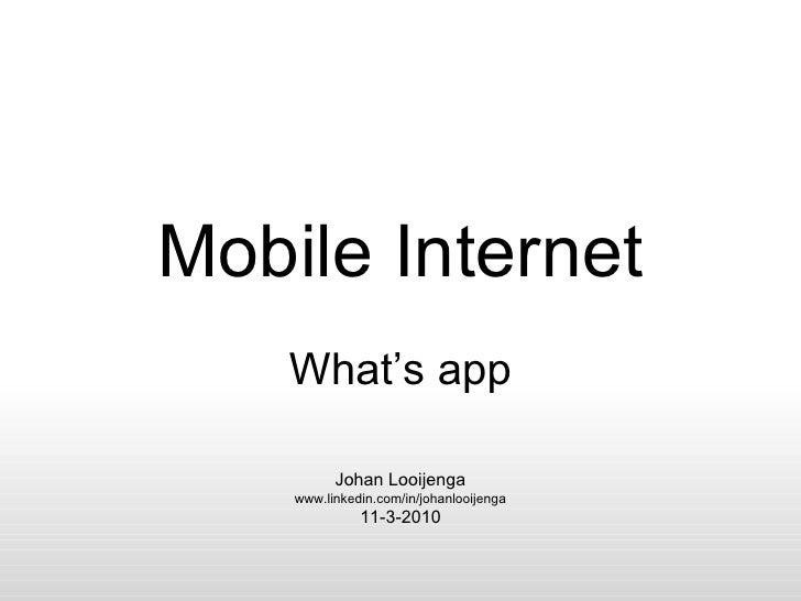 Mobile Internet What's app Johan Looijenga www.linkedin.com/in/johanlooijenga 11-3-2010