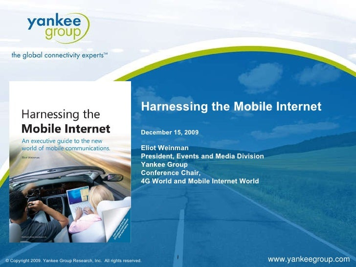 Harnessing the Mobile Internet December 15, 2009 Eliot Weinman President, Events and Media Division Yankee Group Conferenc...